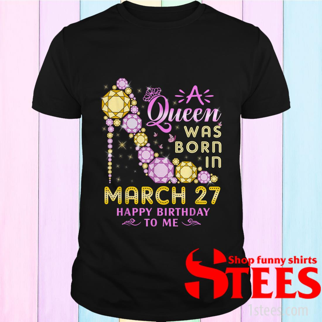 A Queen Was Born In March 27 Happy Birthday To Me Shirt