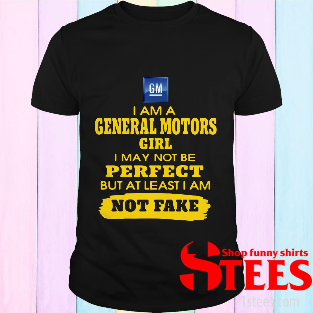 I Am A General Motors Girl I May Not Be But At Least I Am Not Fake Shirt