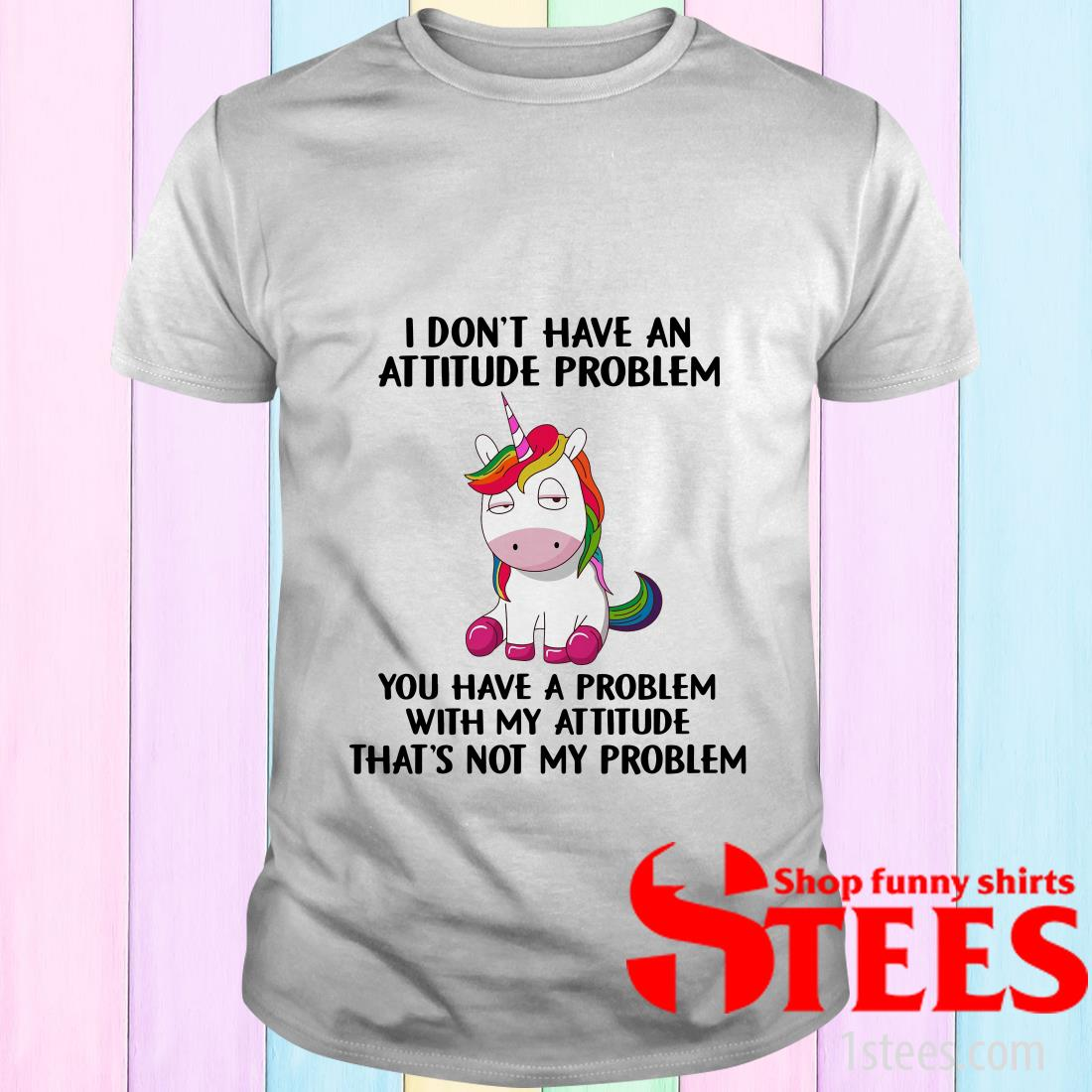 Unicorn I Don't Have An Attitude Problem You Have A Problem With My Attitude And That's Not My Problem Shirt