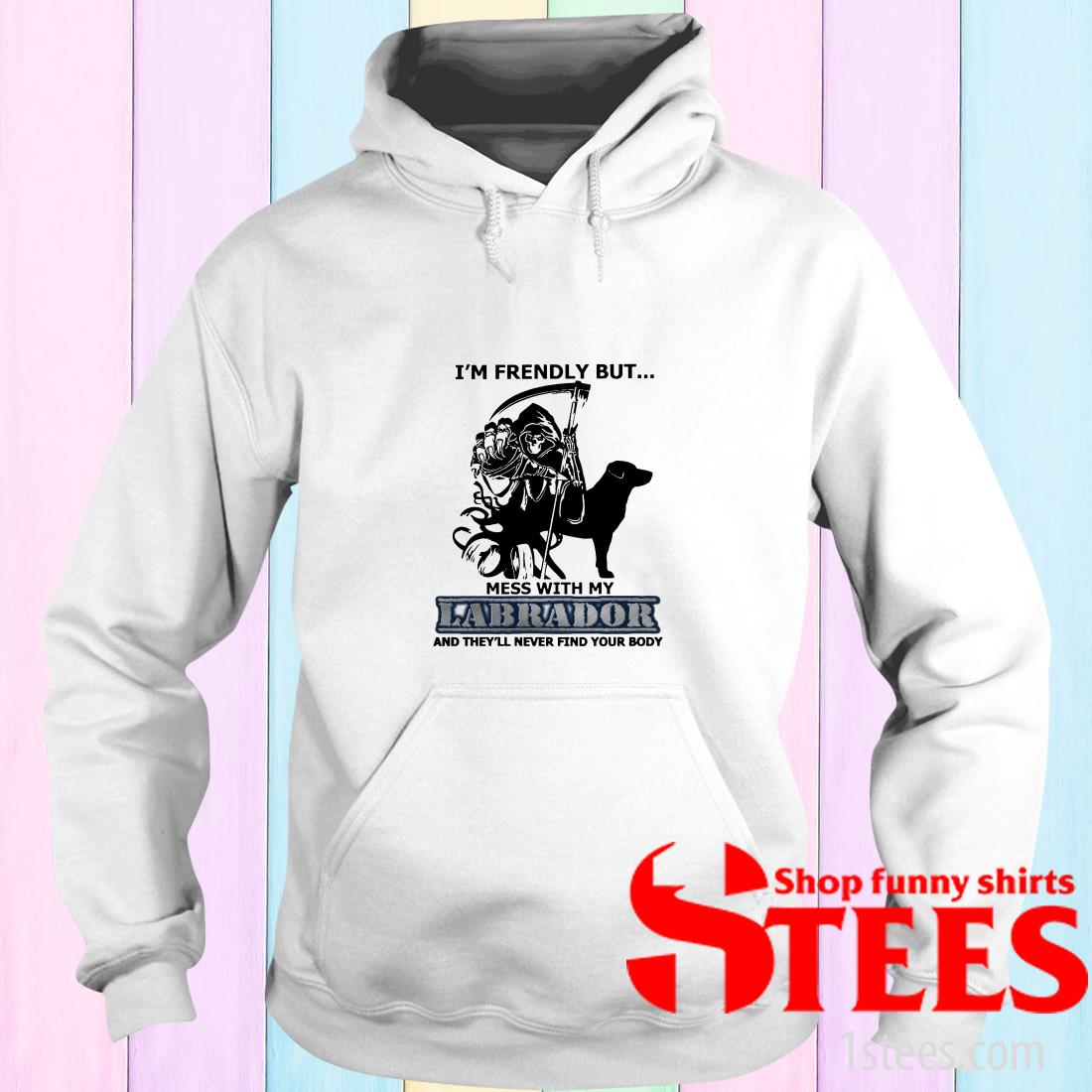 I'm Friendly But Mess With My Labrador And They'll Never Find Your Body Hoodie