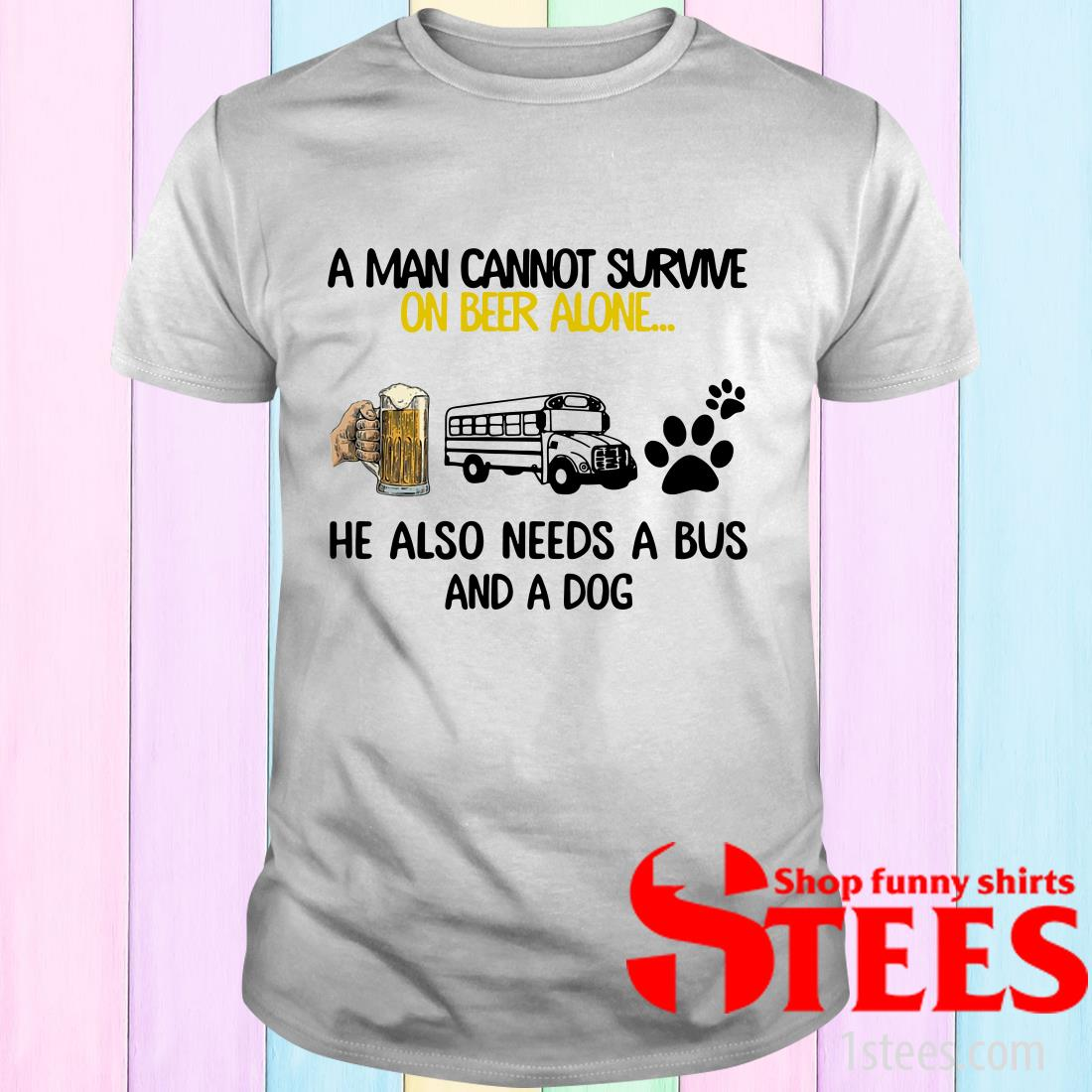A Man Cannot Survive On Beer Alone He Also Needs A Bus And A Dog Shirt
