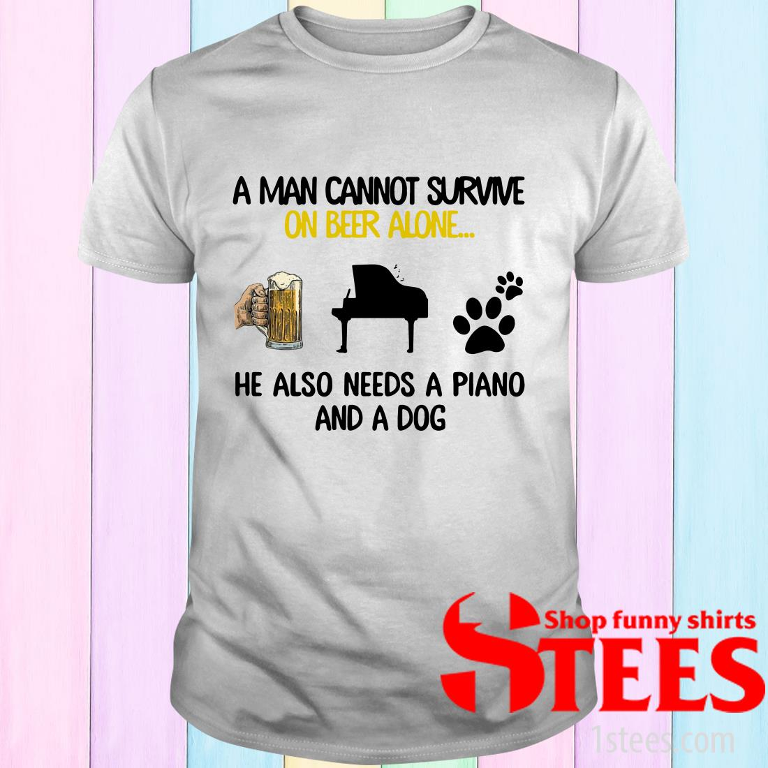 A Man Cannot Survive On Beer Alone He Also Needs A Piano And A Dog Shirt