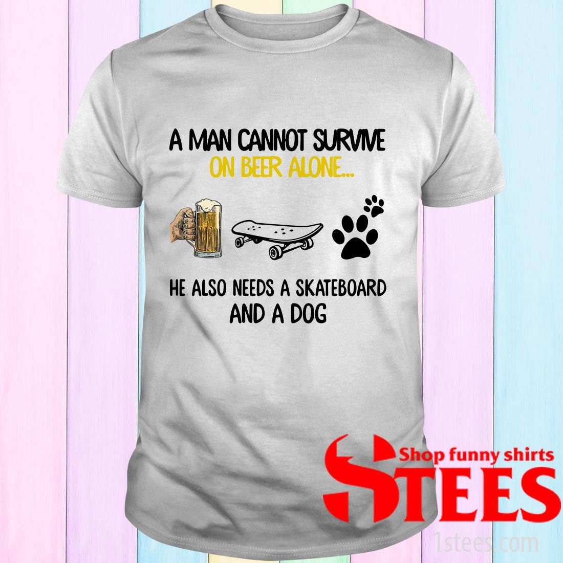 A Man Cannot Survive On Beer Alone He Also Needs A Skateboard And A Dog Shirt