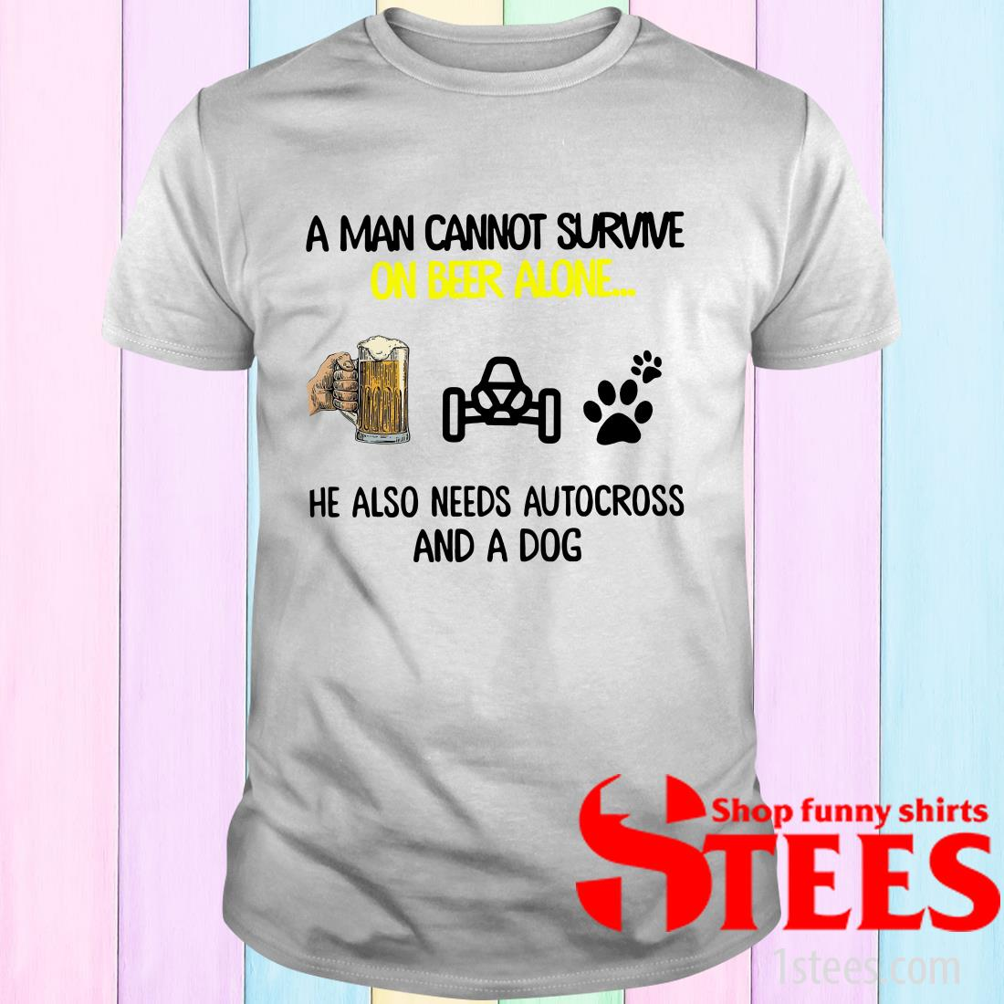 A Man Cannot Survive On Beer Alone He Also Needs Autocross And A Dog Shirt