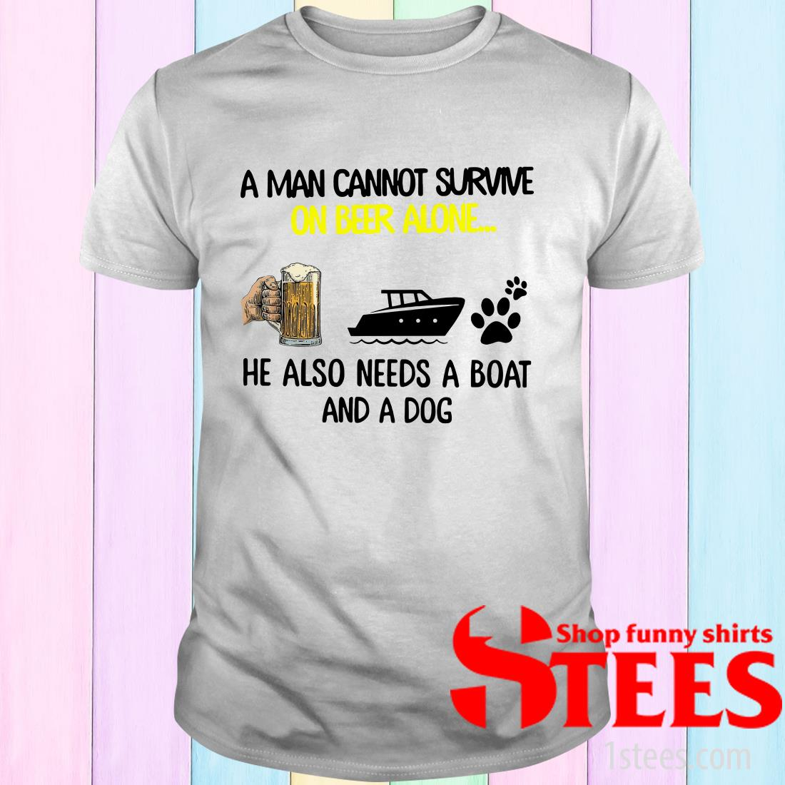 A Man Cannot Survive On Beer Alone He Also Needs Boat And A Dog Shirt