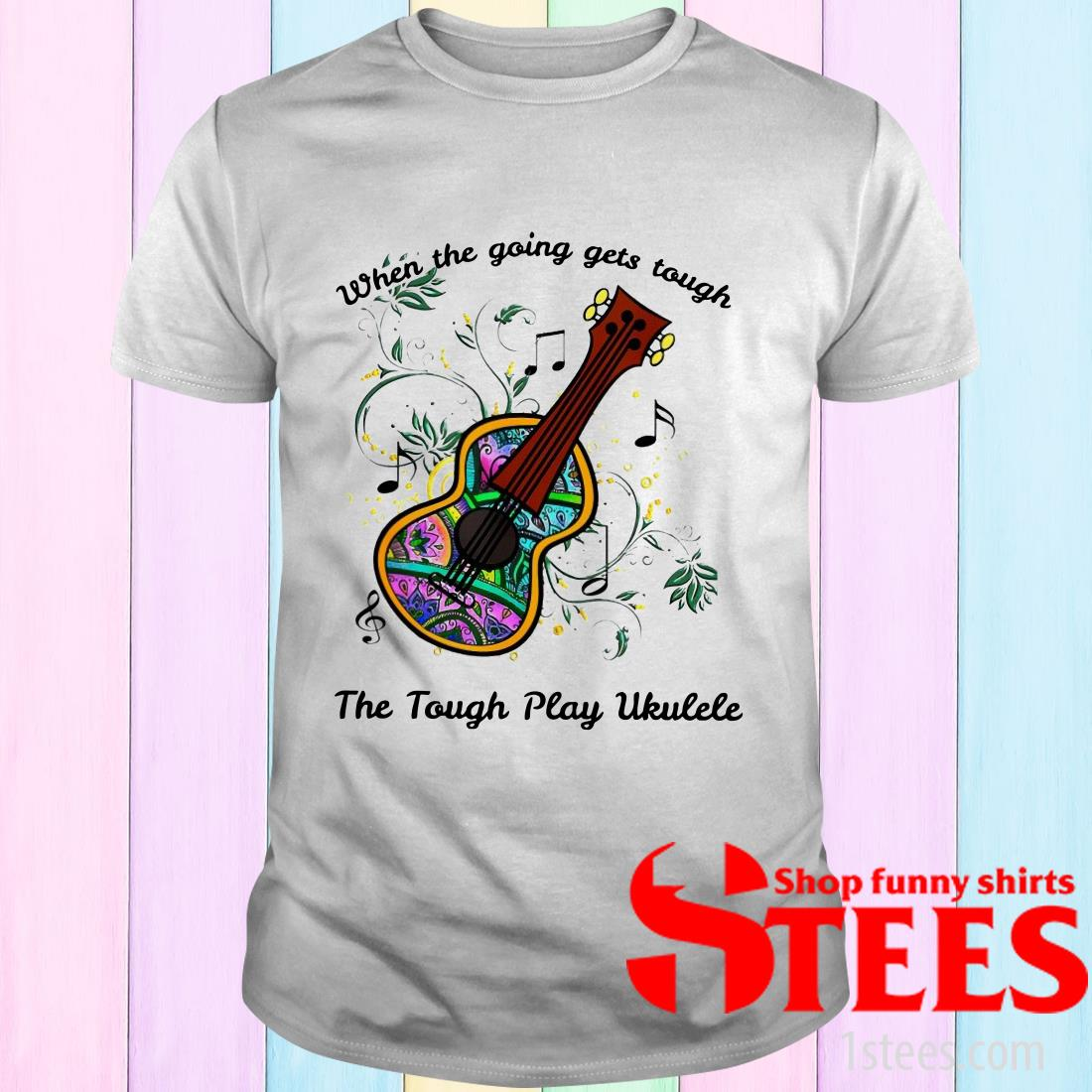When The Going Gets Tough The Tough Play Ukulele Hippie Ukulele Shirt
