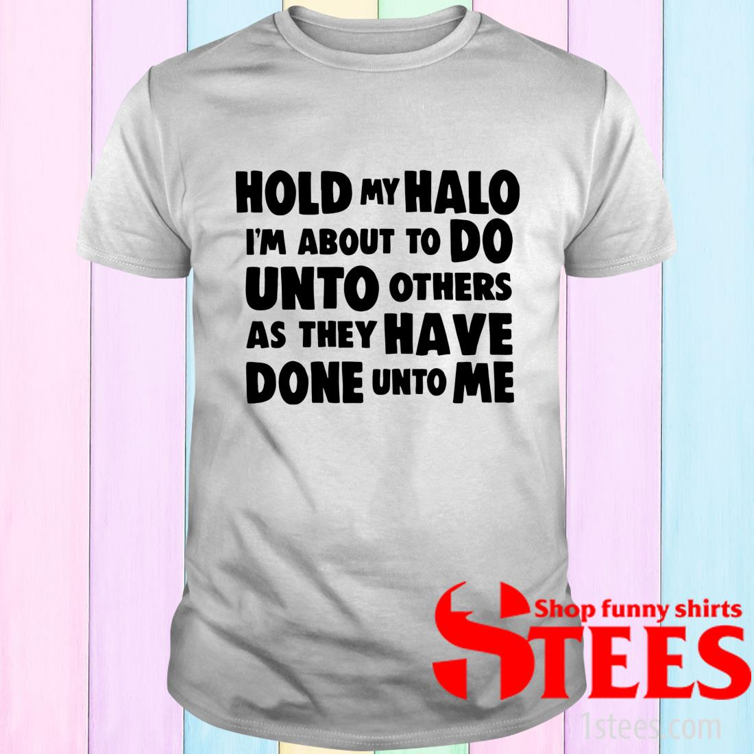Hold My Halo I'm About To Do Unto Others As They T-Shirt