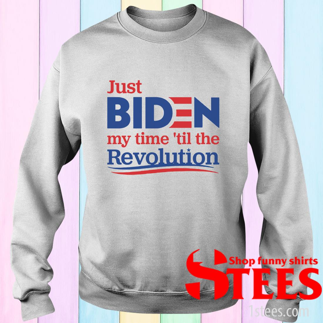 Just Biden My Time 'til The Revolution Sweater