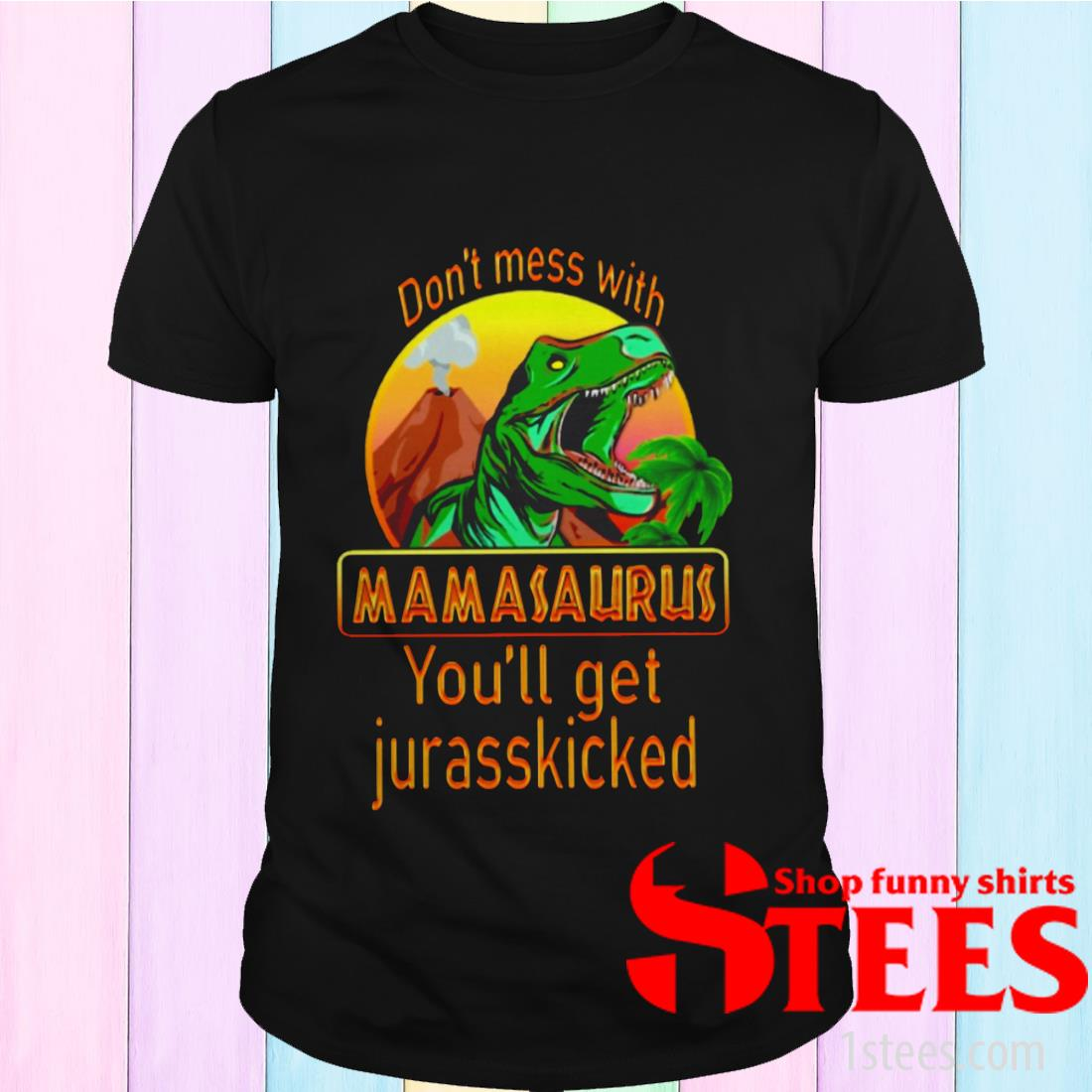 Dinosaur T-rex Don't Mess With Mamasaurus You'll Get Jurasskicked Shirt