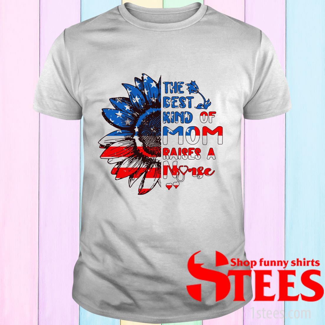 Sunflowers America The Best Kind Of Mom Raises A Nurse Shirt