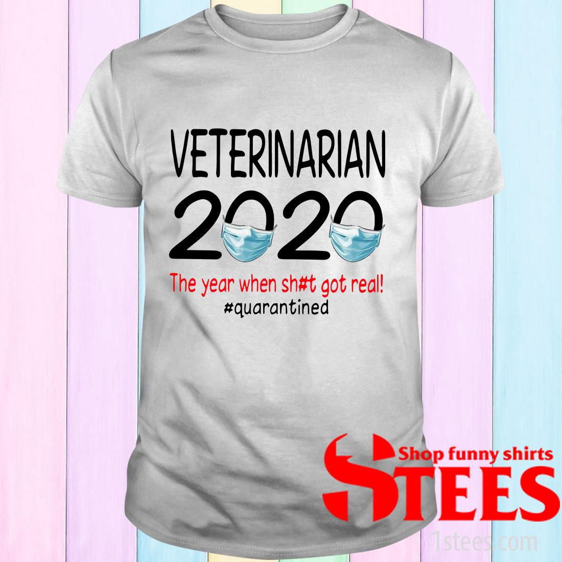 Veterinarian 2020 The Year When Shit Got Real #Quarantined Shirt