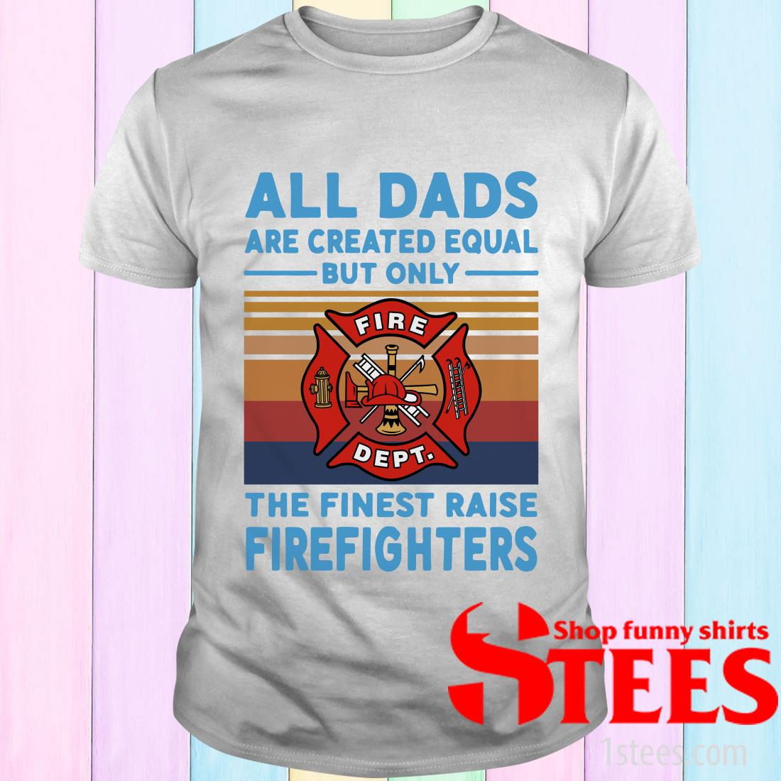 All Dads Are Created Equal But Only The Finest Raise Firefighters Vintage T-Shirt