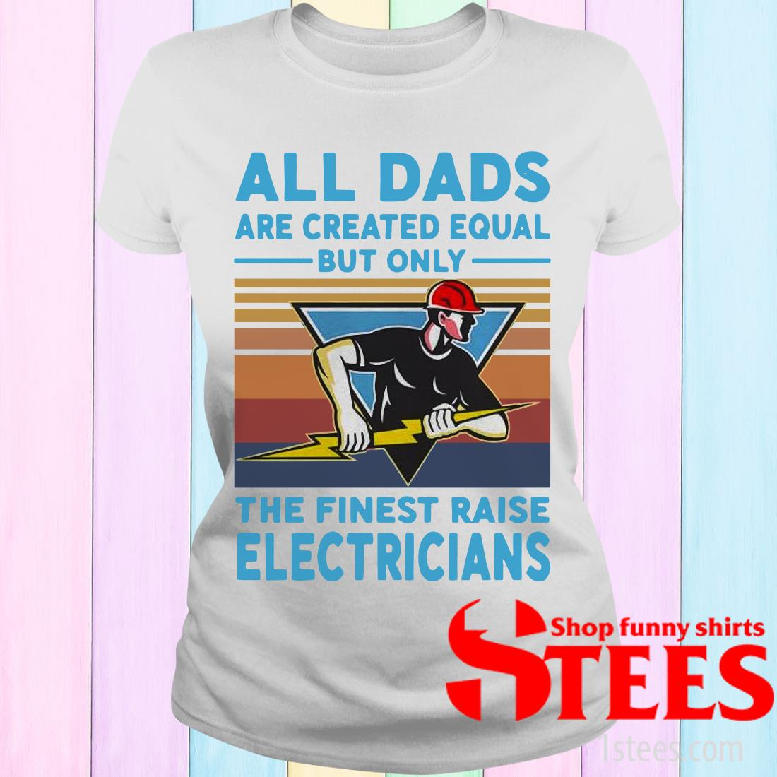 All Dads Are Created Equal But Only The Finest Raise Electricians Vintage T-ShirtAll Dads Are Created Equal But Only The Finest Raise Electricians Vintage Women's T-Shirt