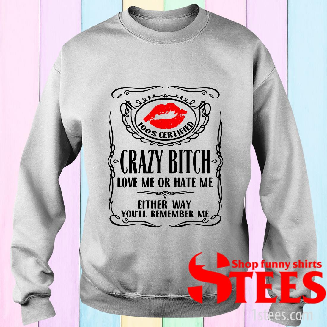 100' Certified Bitch Love Me Or Hate Me Either Way You'll Remember Me Sweater