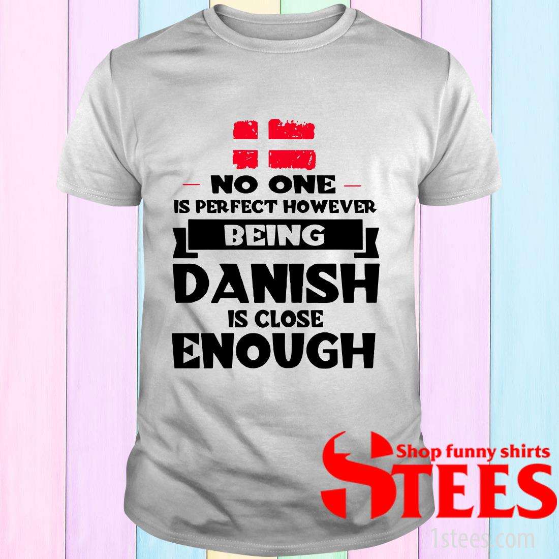 No One Is Perfect Being Danish Is Close Enough T-Shirt
