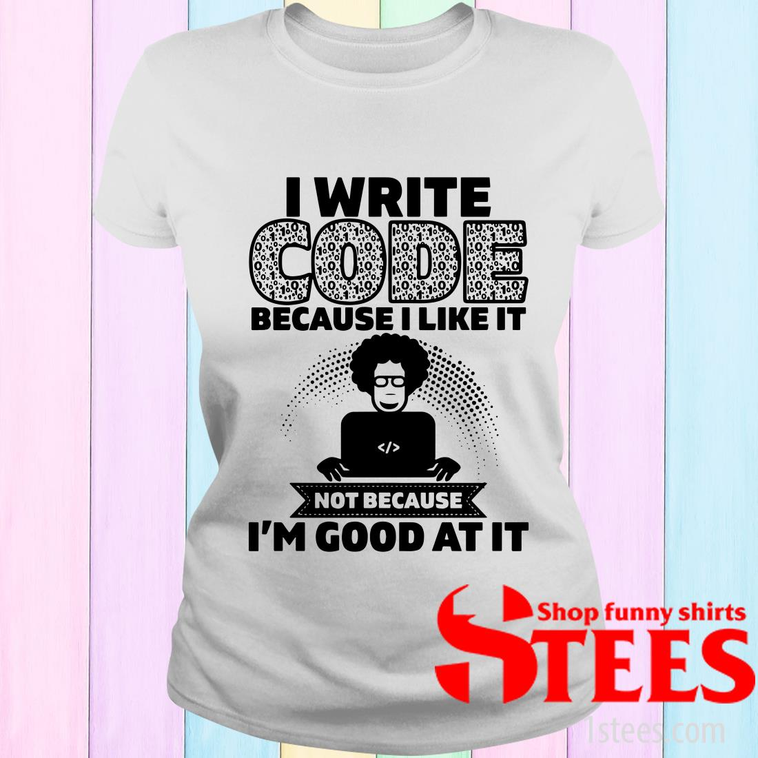 I Write Code Because I Like It Not Because I'm Good At It Shirt