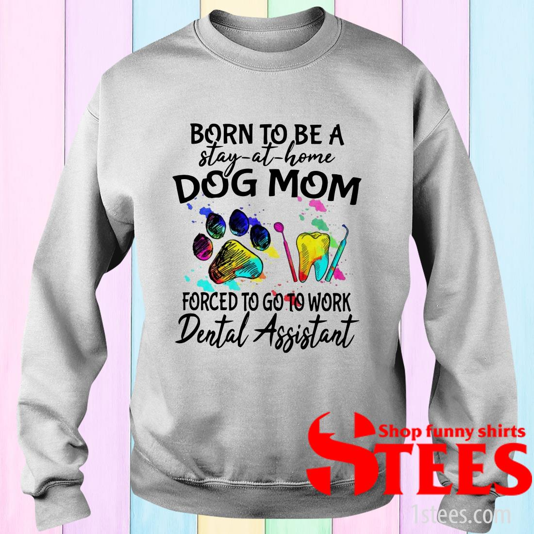 Born To Be A Stay At Home Dog Mom Forced To Go To Work Dental Assistant Paw T-Shirt