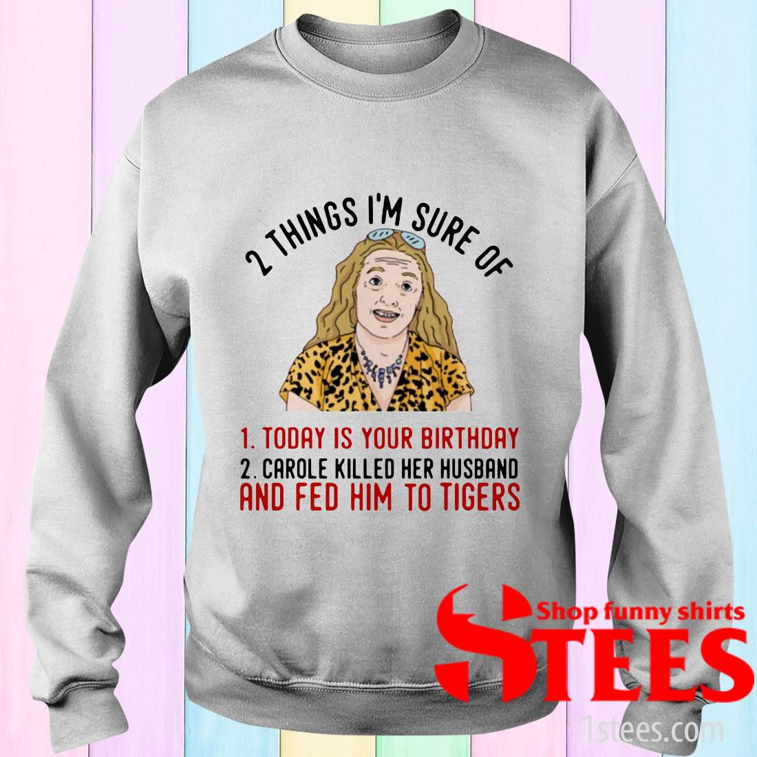 2 Things That I'm Sure Today Is Your Birthday Carole Killed Her Husband And Fed Him To Tigers T-Shirt