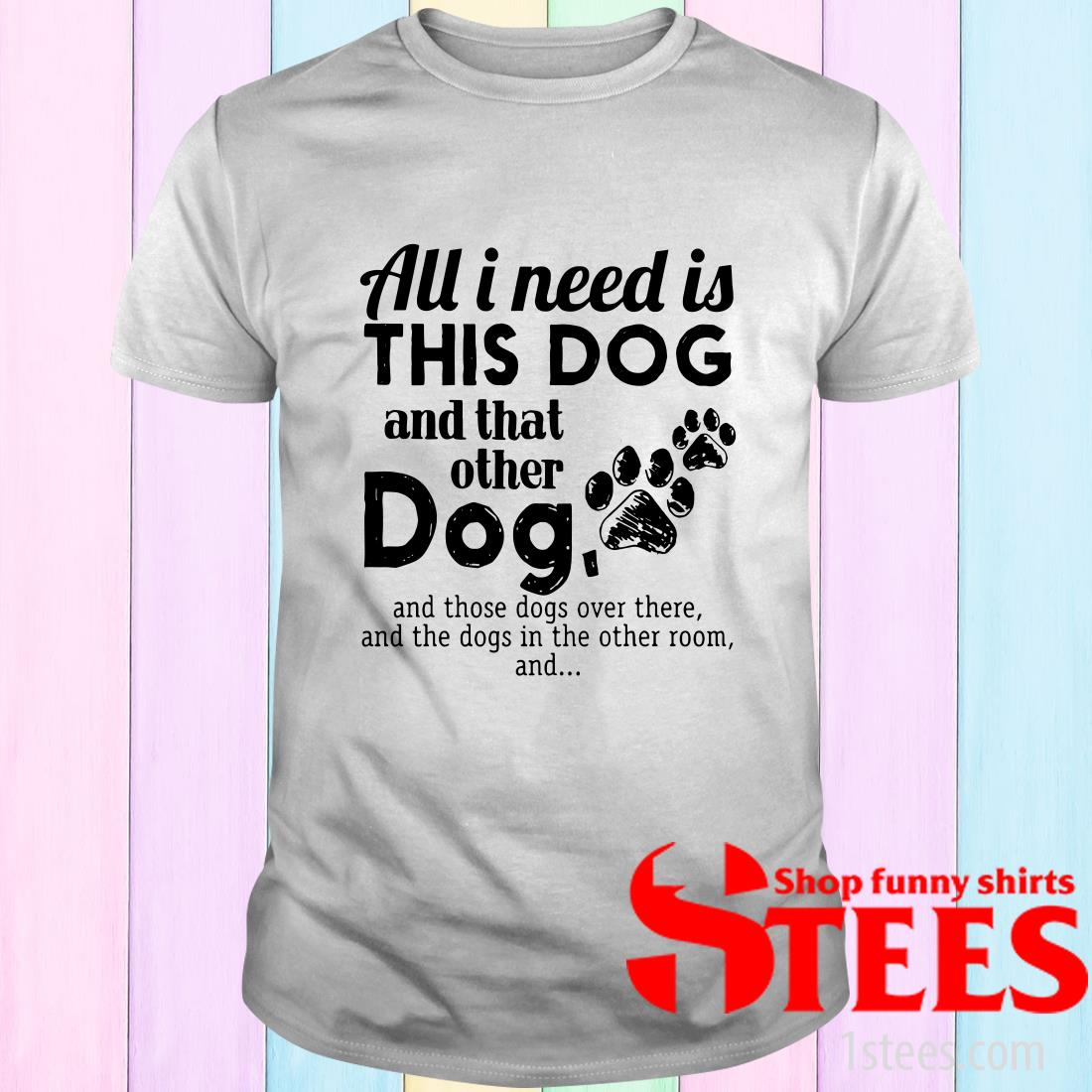 All I Needs Is This Dogs And That Other Dog And Those Dogs Over There T-Shirt