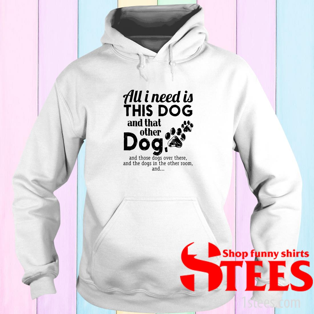 All I Needs Is This Dogs And That Other Dog And Those Dogs Over There Hoodies