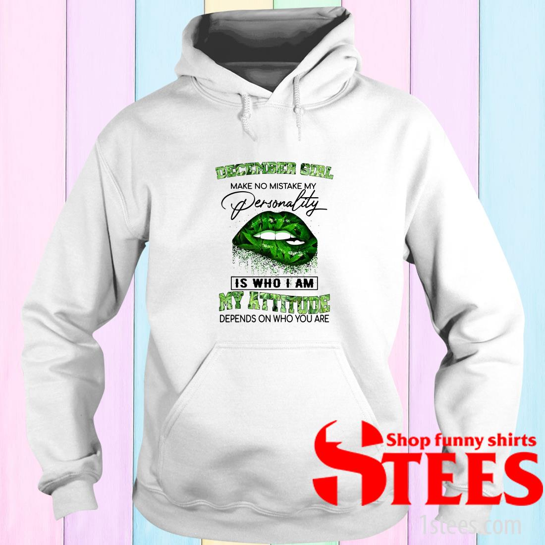December Girl Lips Weed Make No Mistake My Personality Is Who I Am My Attitude Hoodies