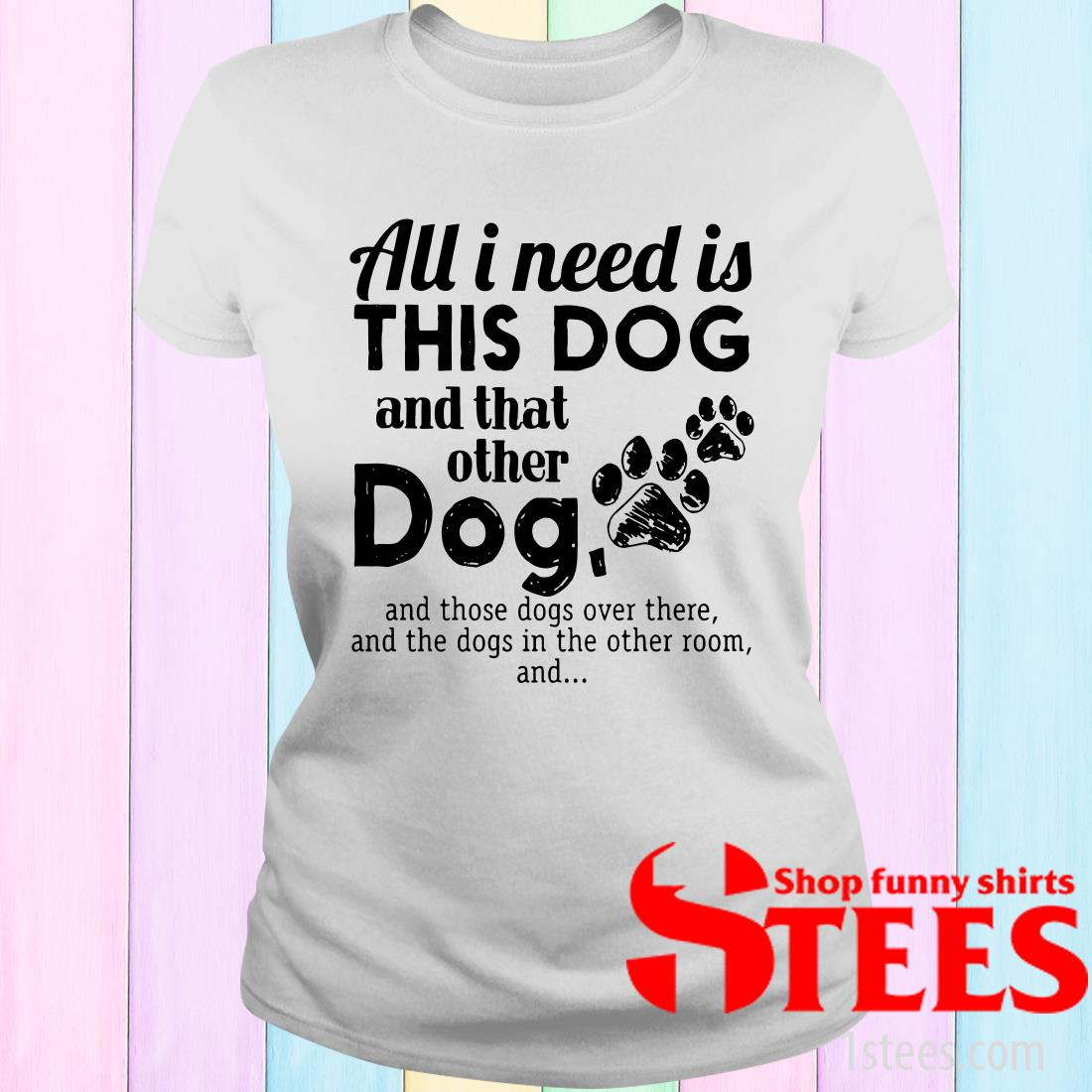 All I Needs Is This Dogs And That Other Dog And Those Dogs Over There Women's T-Shirt
