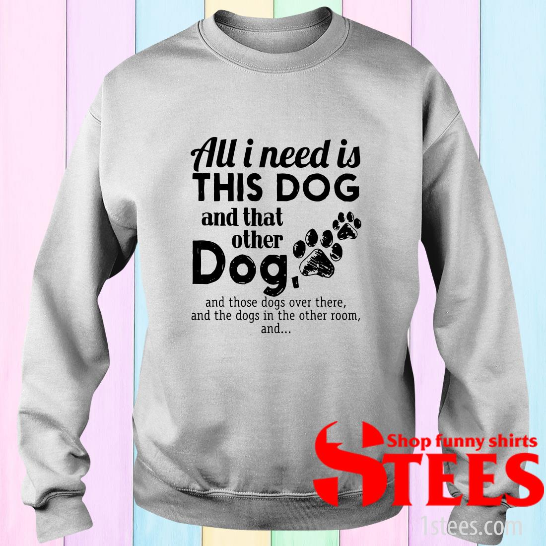 All I Needs Is This Dogs And That Other Dog And Those Dogs Over There Sweater