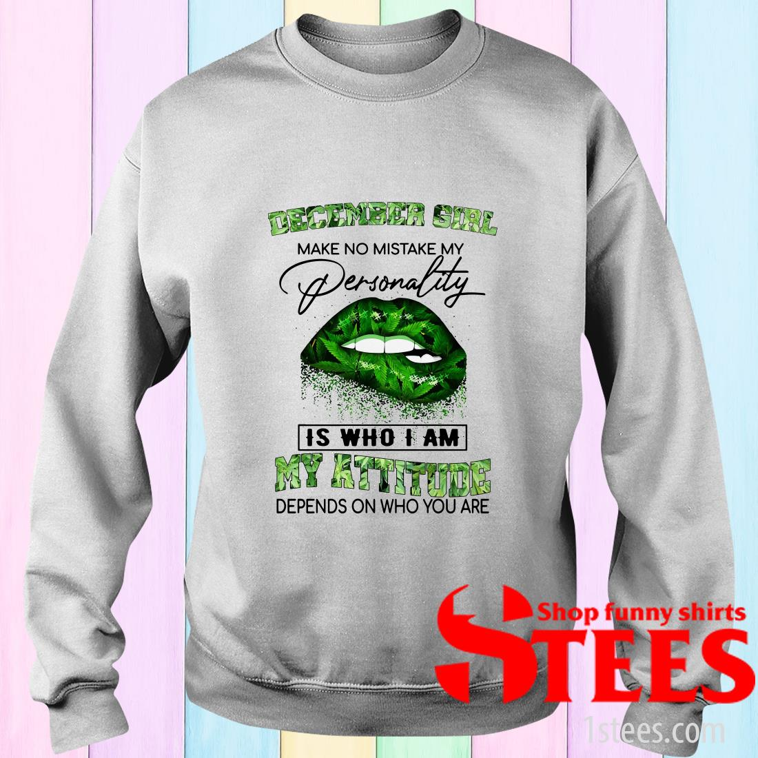 December Girl Lips Weed Make No Mistake My Personality Is Who I Am My Attitude Sweater