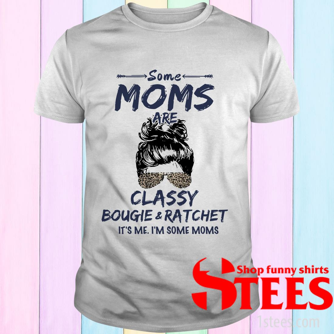 Some Moms Are Classy Bougie And Ratchet It's Me I'm Some Moms T-Shirt