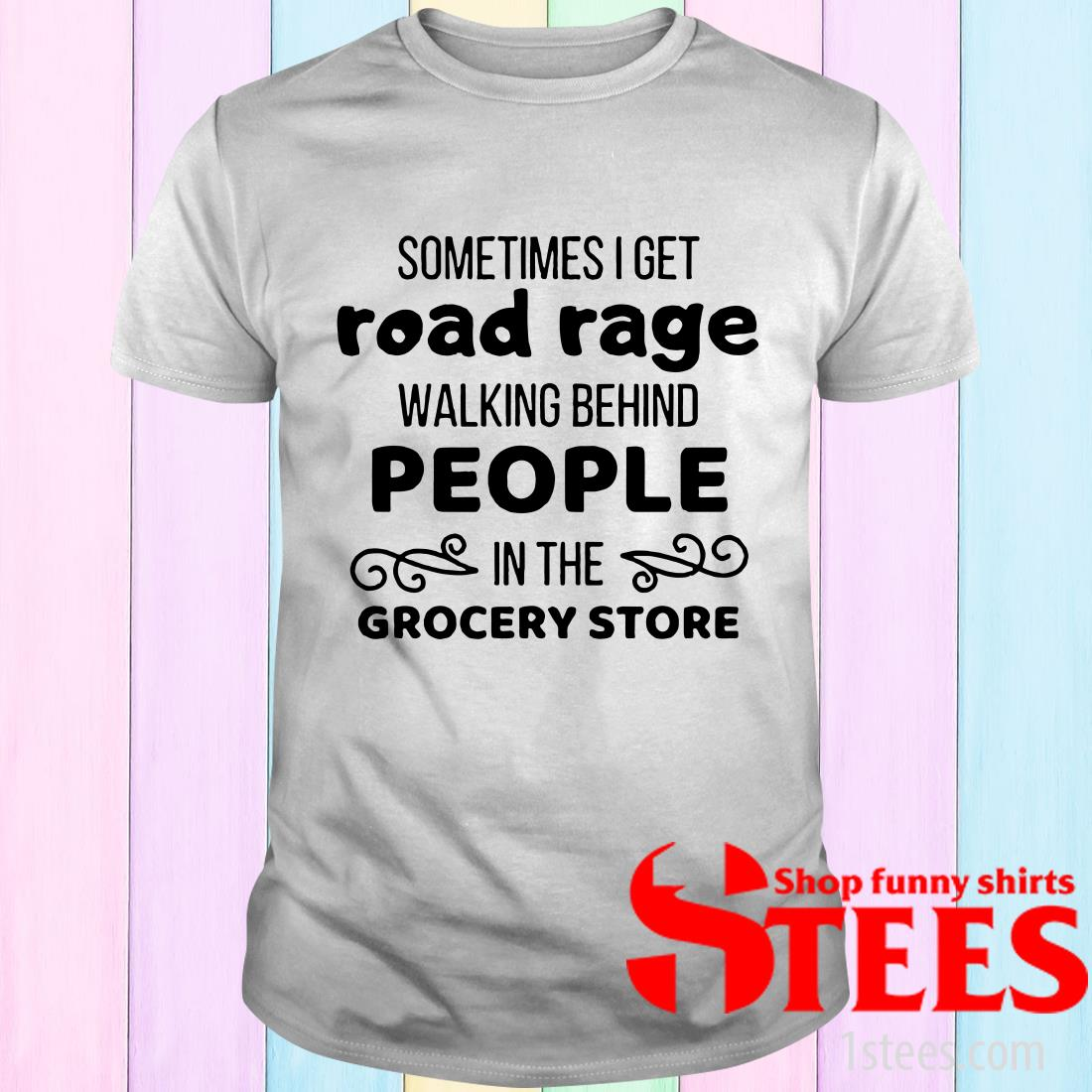 Sometimes I Get Road Rage In The Grocery Store T-Shirt