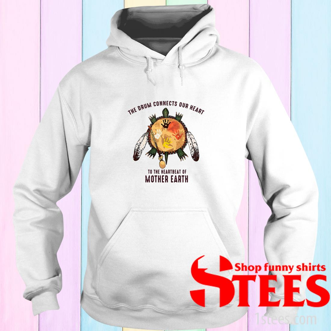 The Drum Connects Your Heart To The Heartbeat Of Mother Earth Hoodies