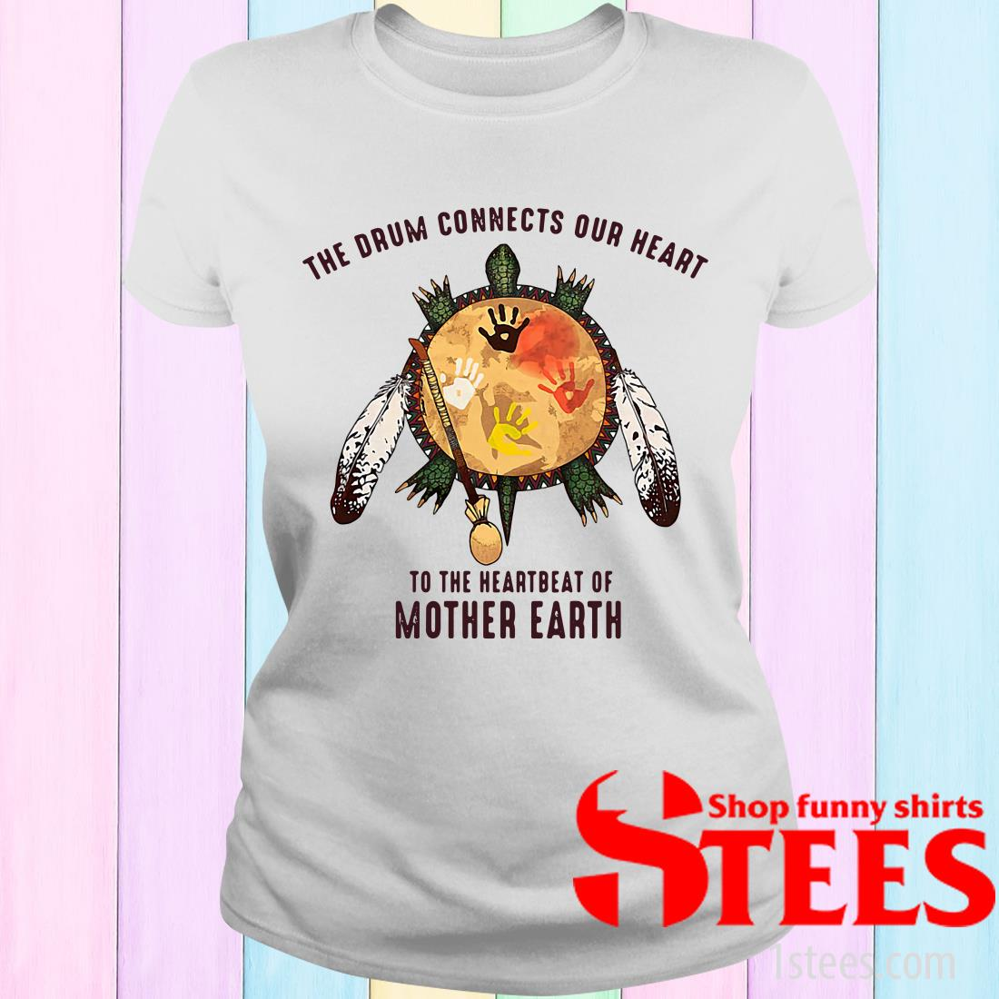 The Drum Connects Your Heart To The Heartbeat Of Mother Earth Women's T-Shirt