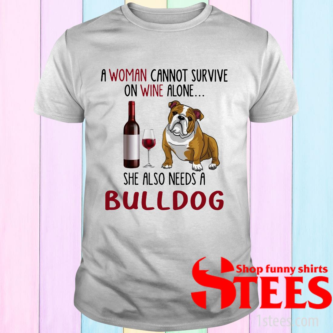 A Woman Cannot Survive On Wine Alone She Also Needs A Bulldog T-Shirt