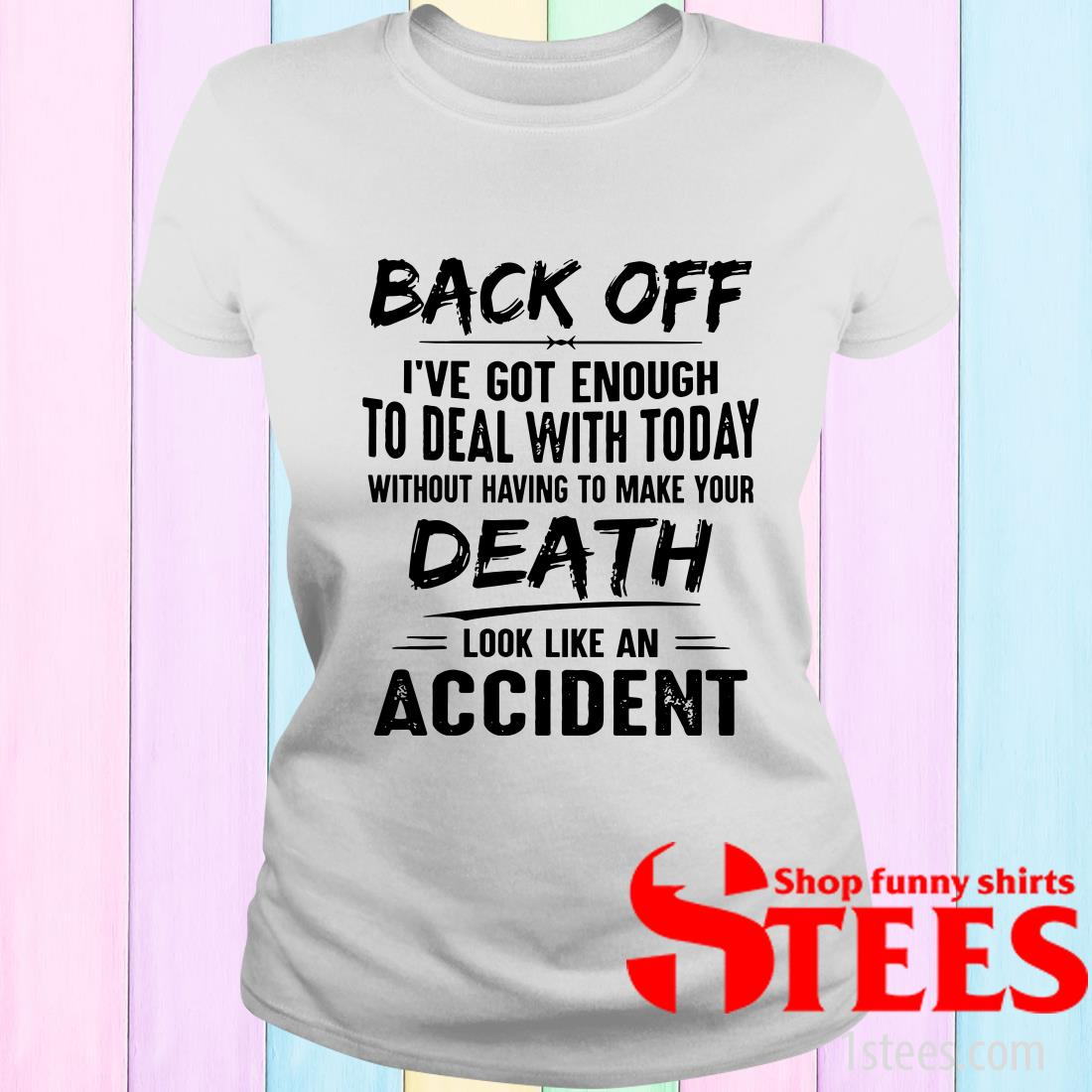 Back Off Ive Got Enough To Deal With Today Without Having To Make Your Death T-Shirt