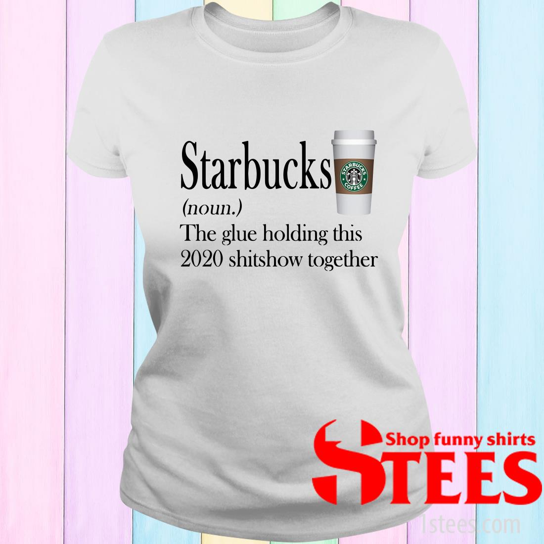 Starbucks Noun The Glue Holding This 2020 Shitshow Together T-Shirt