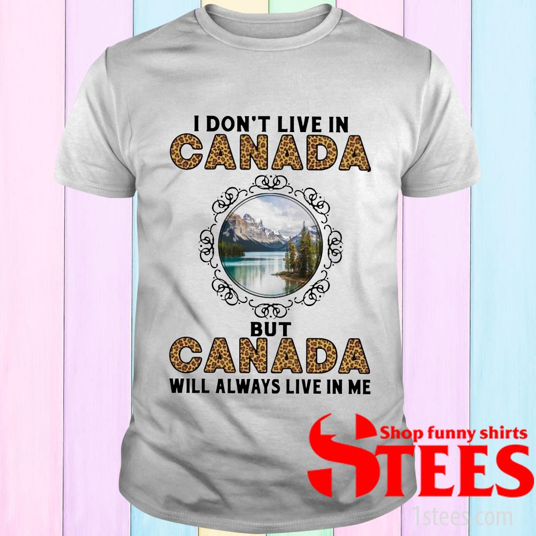 I Don't Live In Canada But Canada Will Always Live In Me T-Shirt