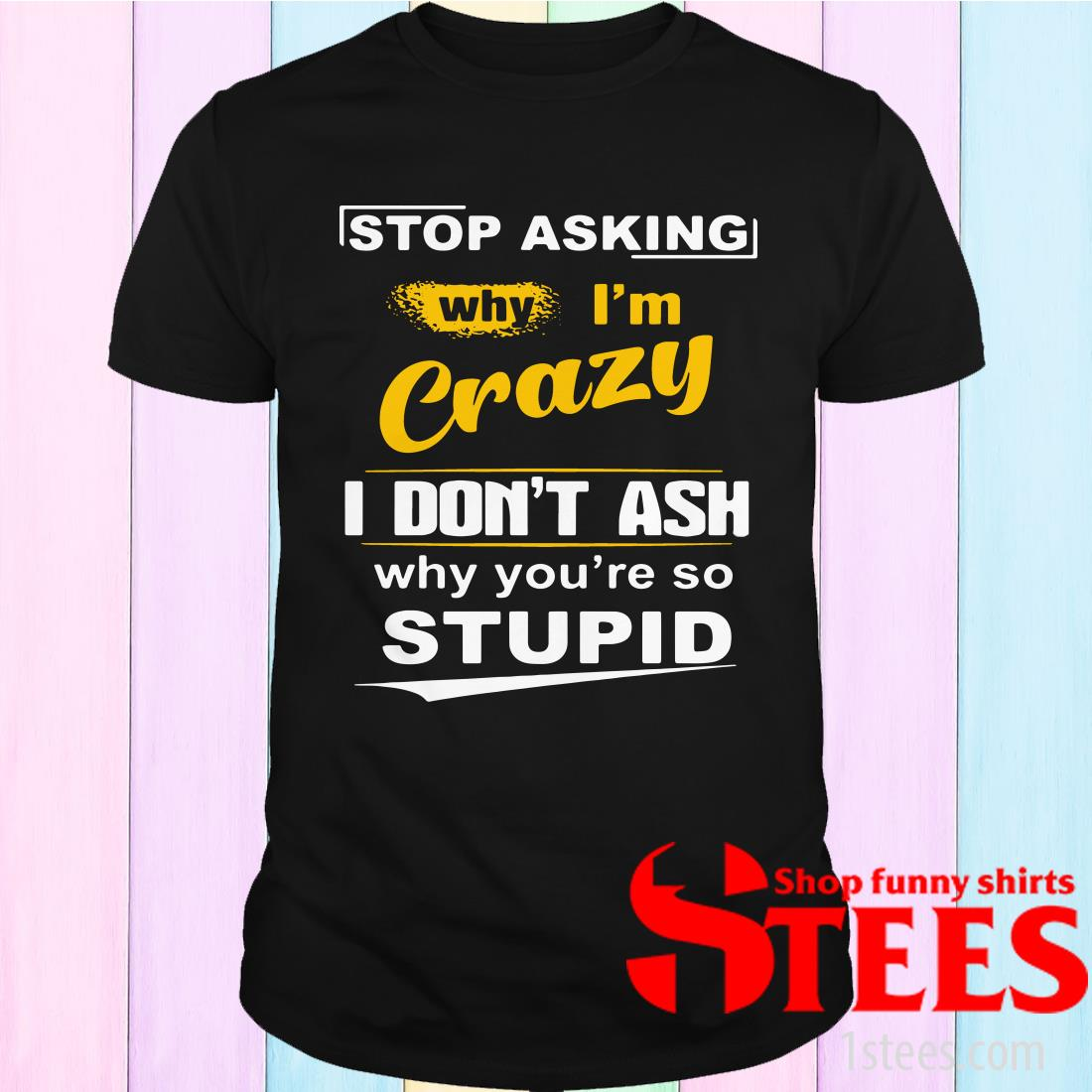 Stop Asking Why I'm Crazy I Don't Ask Why You're So Stupid Tee T-Shirt